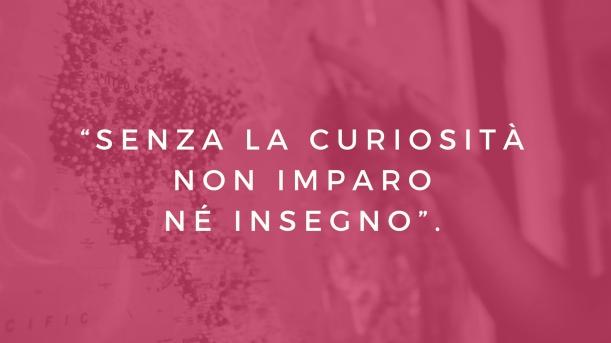 senza la curiosità non imparo né insegno