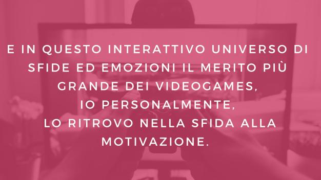 E in questo interattivo universo di sfide ed emozioni il merito più grande dei videogames, io personalmente, lo ritrovo nella sfida alla motivazione.