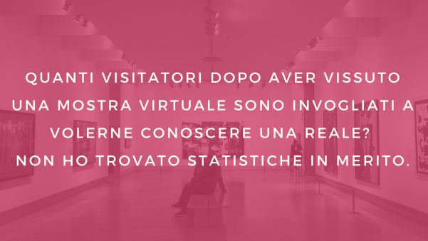 Quanti visitatori dopo aver vissuto una mostra virtuale sono invogliati a volerne conoscere una reale? Non ho trovato statistiche in merito.