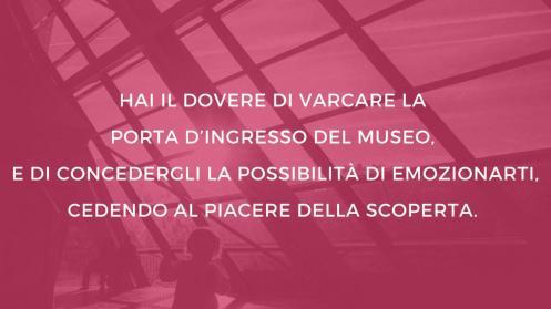 hai il dovere di varcare la porta d'ingresso del museo e di concedergli la possibilità di emozionarti, cedendo al piacere della scoperta.jpg